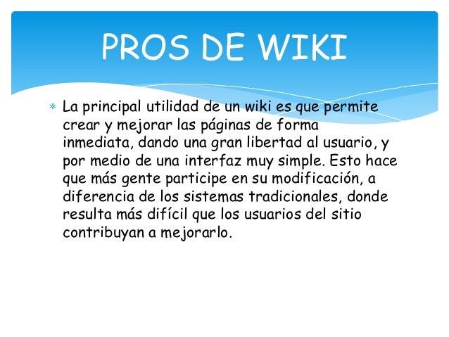 La principal utilidad de un wiki es que permite crear y mejorar las páginas de forma inmediata, dando una gran libertad al...
