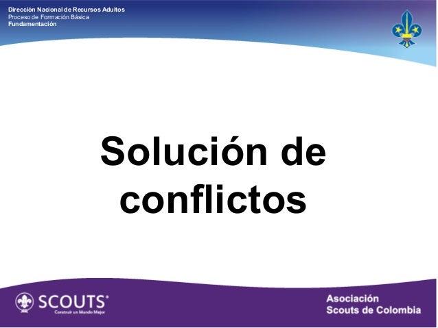 Dirección Nacional de Recursos Adultos Proceso de Formación Básica Fundamentación Solución de conflictos