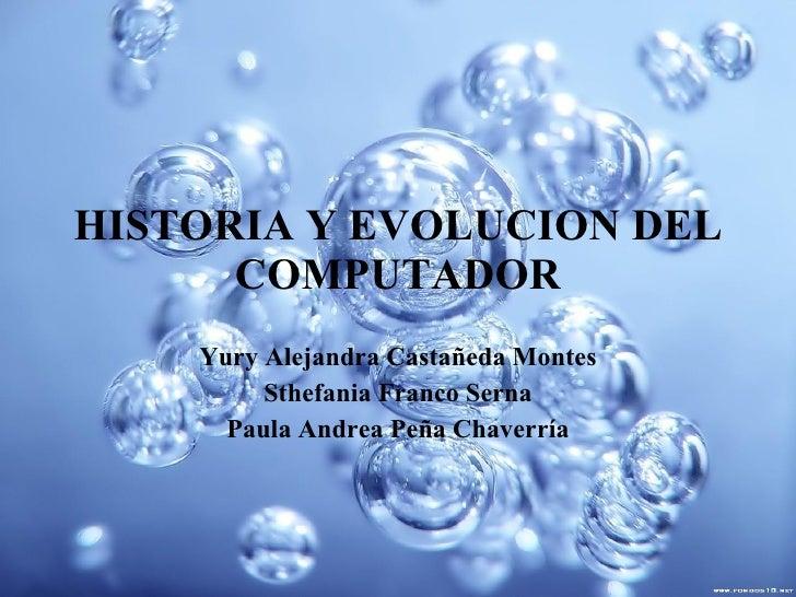 HISTORIA Y EVOLUCION DEL COMPUTADOR Yury Alejandra Castañeda Montes Sthefania Franco Serna Paula Andrea Peña Chaverría