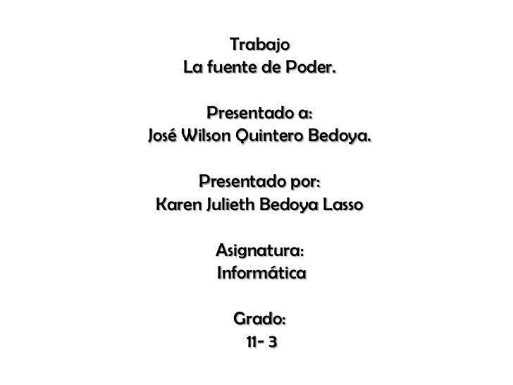 Trabajo<br />La fuente de Poder.<br />Presentado a: <br />José Wilson Quintero Bedoya.<br />Presentado por: <br />Karen Ju...