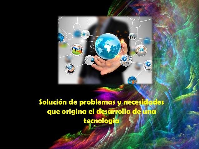 Solución de problemas y necesidades que origina el desarrollo de una  tecnología