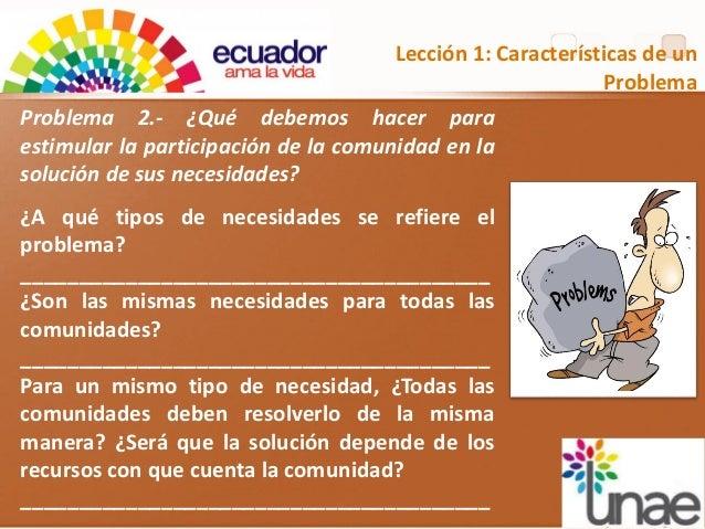 Lección 1: Características de un Problema Problema 2.- ¿Qué debemos hacer para estimular la participación de la comunidad ...