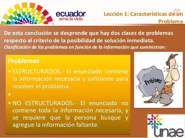 Lección 1: Características de un Problema Problemas • ESTRUCTURADOS.- El enunciado contiene la información necesaria y suf...