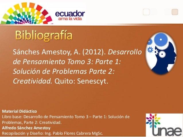 Sánches Amestoy, A. (2012). Desarrollo de Pensamiento Tomo 3: Parte 1: Solución de Problemas Parte 2: Creatividad. Quito: ...