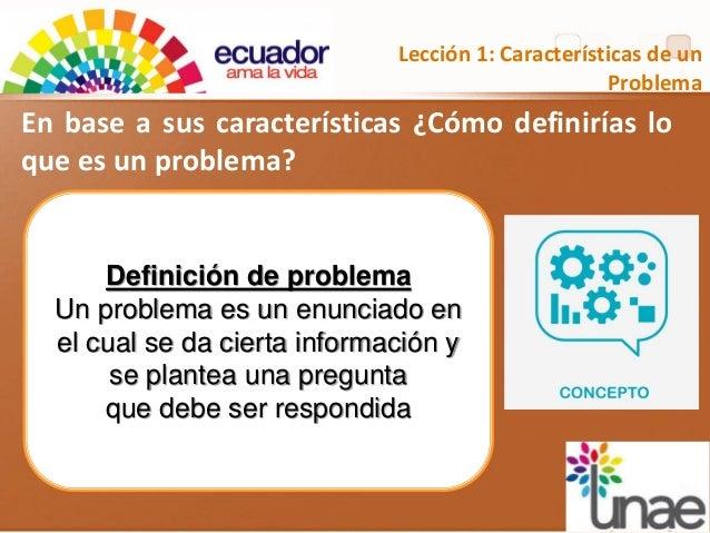 En base a sus características ¿Cómo definirías lo que es un problema? Lección 1: Características de un Problema Definición...