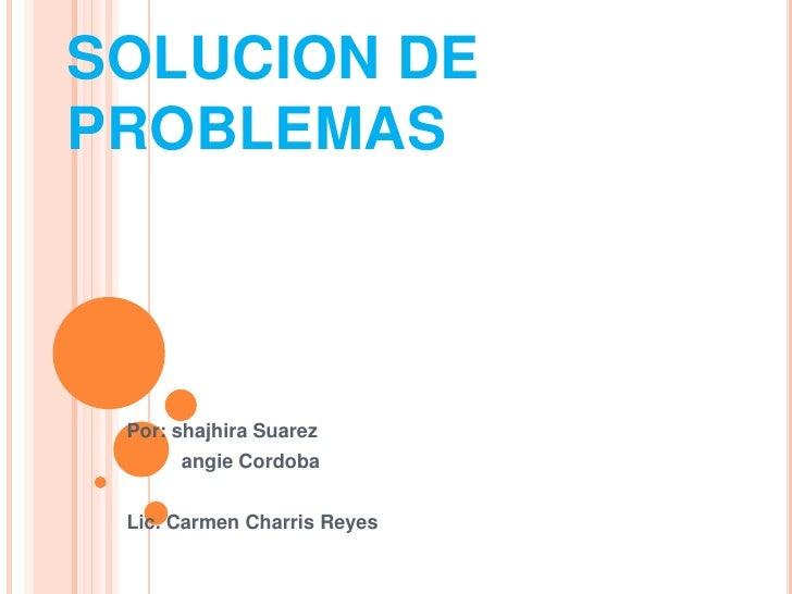 SOLUCION DE PROBLEMAS<br />Por: shajhira Suarez<br />         angie Cordoba <br />Lic. Carmen Charris Reyes <br />