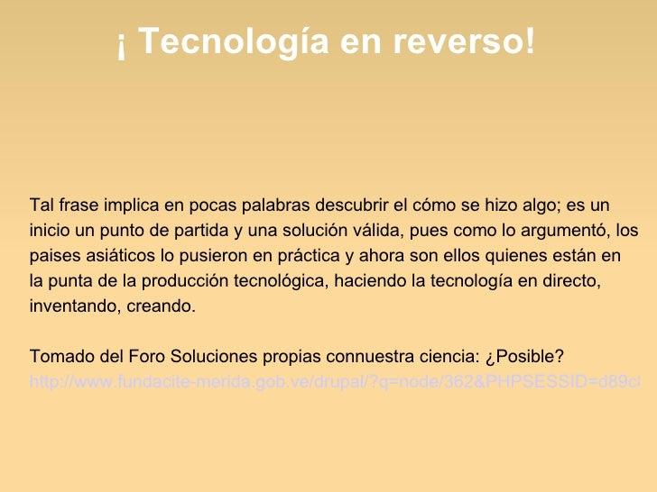 ¡ Tecnología en reverso! Tal frase implica en pocas palabras descubrir el cómo se hizo algo; es un inicio un punto de part...