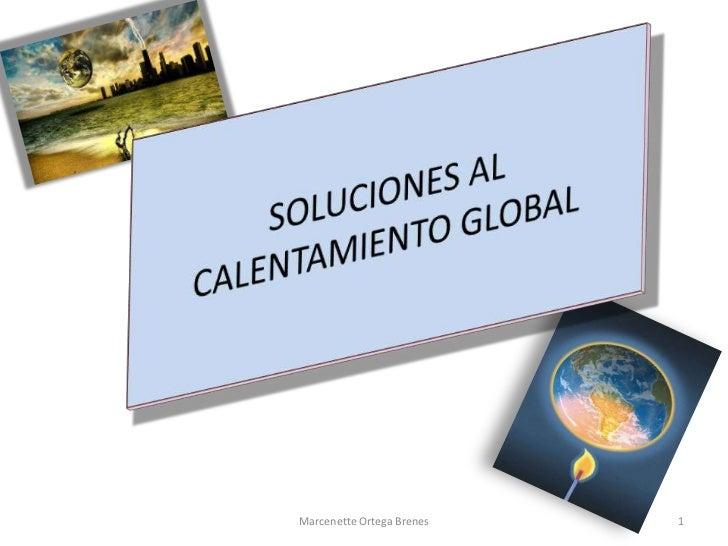 1<br />Marcenette Ortega Brenes<br />SOLUCIONES AL CALENTAMIENTO GLOBAL<br />