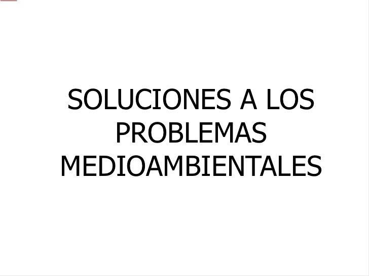 SOLUCIONES A LOS PROBLEMAS MEDIOAMBIENTALES