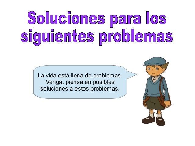 La vida está llena de problemas. Venga, piensa en posibles soluciones a estos problemas.
