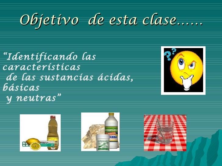 """Objetivo  de esta clase…… """" Identificando las características de las sustancias ácidas, básicas y neutras"""""""