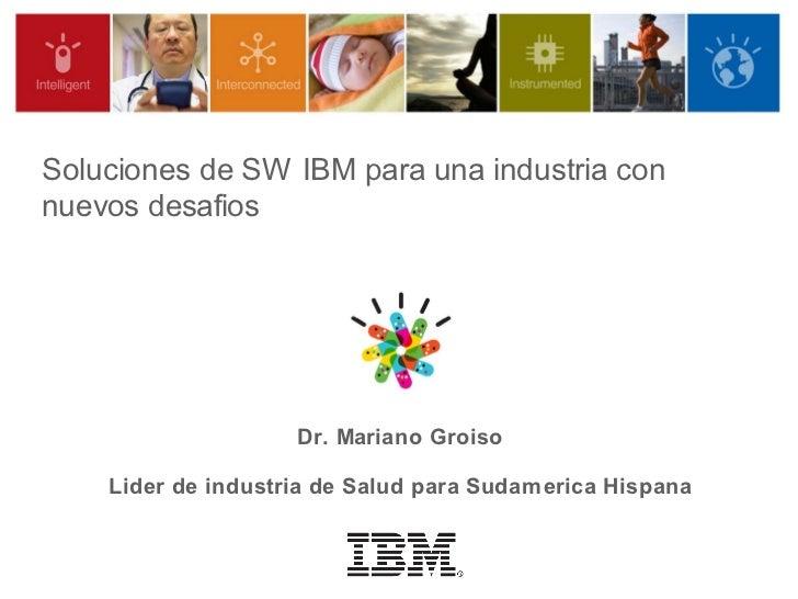 Soluciones de SW IBM para una industria connuevos desafios                    Dr. Mariano Groiso    Lider de industria de ...