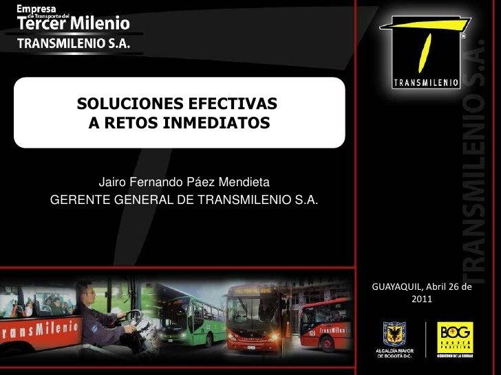 SOLUCIONES EFECTIVAS <br />A RETOS INMEDIATOS<br />Jairo Fernando Páez Mendieta<br />GERENTE GENERAL DE TRANSMILENIO S.A.<...