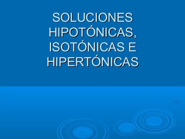 SOLUCIONESSOLUCIONES HIPOTÓNICAS,HIPOTÓNICAS, ISOTÓNICAS EISOTÓNICAS E HIPERTÓNICASHIPERTÓNICAS