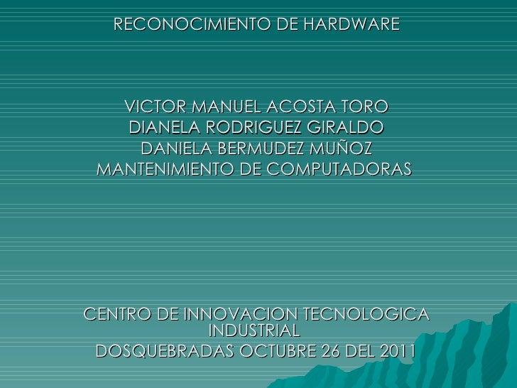 RECONOCIMIENTO DE HARDWARE VICTOR MANUEL ACOSTA TORO DIANELA RODRIGUEZ GIRALDO DANIELA BERMUDEZ MUÑOZ MANTENIMIENTO DE COM...