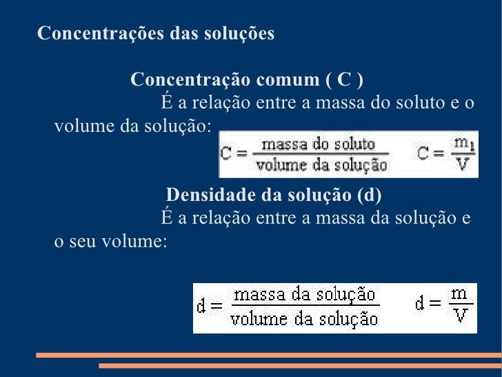 <ul><li>Concentrações das soluções     Concentração comum ( C )     É a relação entre a massa do soluto e o volume da solu...