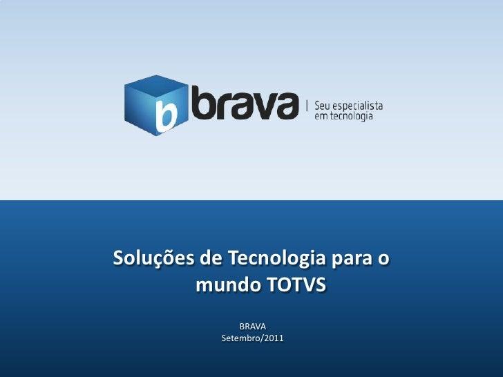 Soluções de Tecnologia para o        mundo TOTVS               BRAVA           Setembro/2011