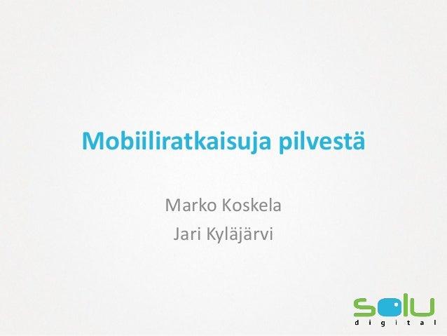Mobiiliratkaisuja pilvestä       Marko Koskela        Jari Kyläjärvi