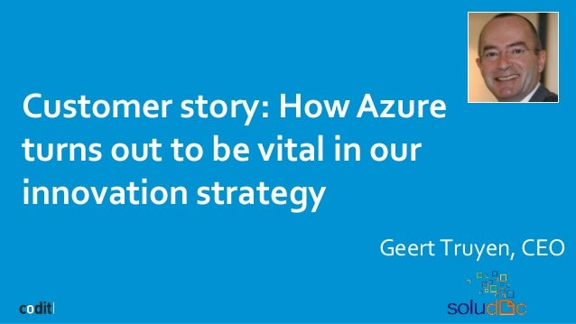 Customer story: How Azure turns out to be vital in our innovation strategy Geert Truyen, CEO