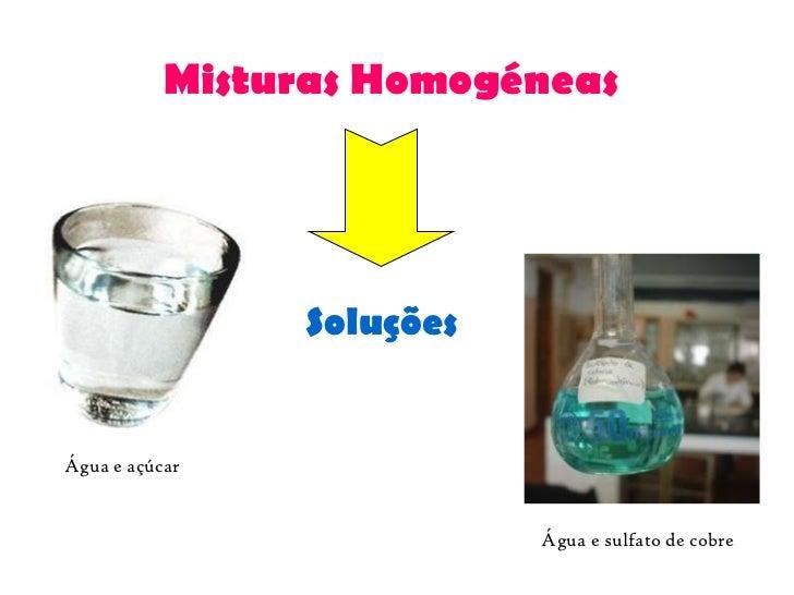 Misturas Homogéneas Água e açúcar Água e sulfato de cobre Soluções