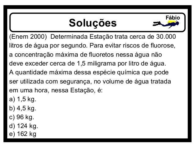 Soluções Fábio (Enem 2000) Determinada Estação trata cerca de 30.000 litros de água por segundo. Para evitar riscos de flu...
