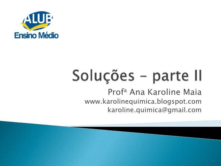 Soluções – parte II<br />Profa Ana Karoline Maia <br />www.karolinequimica.blogspot.com<br />karoline.quimica@gmail.com<br />