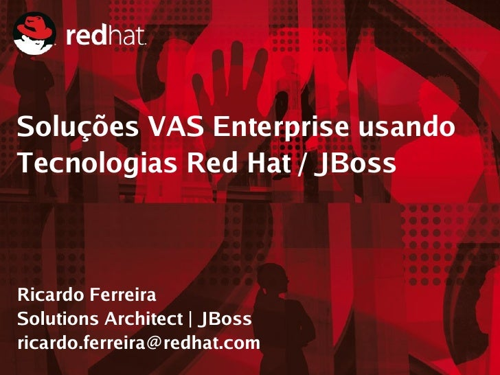 Soluções VAS Enterprise usando Tecnologias Red Hat / JBoss    Ricardo Ferreira Solutions Architect | JBoss ricardo.ferreir...