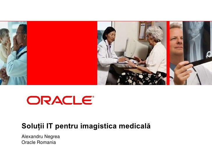 Soluţii IT pentru imagistica medicalăAlexandru NegreaOracle Romania