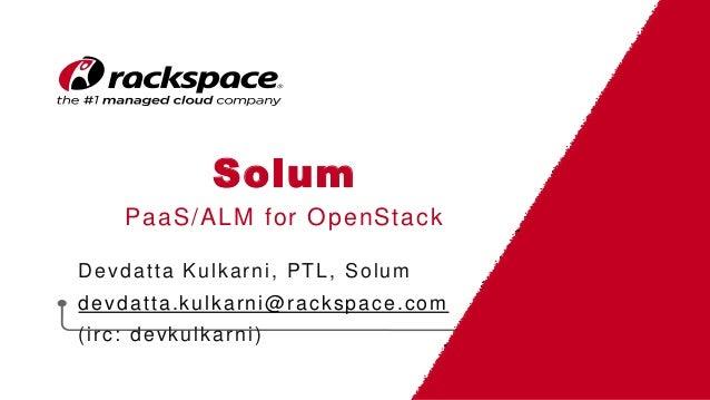 Solum PaaS/ALM for OpenStack Devdatta Kulkarni, PTL, Solum devdatta.kulkarni@rackspace.com (irc: devkulkarni)