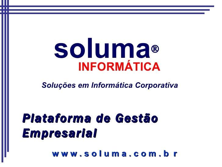 soluma  INFORMÁTICA Soluções em Informática Corporativa Plataforma de Gestão Empresarial w w w . s o l u m a . c o m . b  r