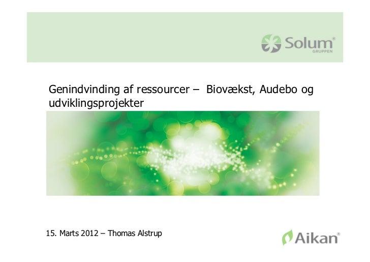Genindvinding af ressourcer – Biovækst, Audebo ogudviklingsprojekter15. Marts 2012 – Thomas Alstrup