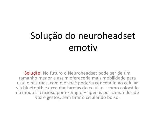 Solução do neuroheadset                emotiv    Solução: No futuro o Neuroheadset pode ser de um tamanho menor e assim of...