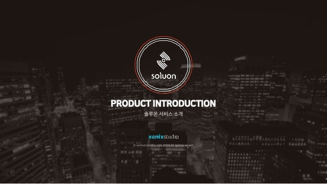 PRODUCT INTRODUCTION 솔루온 서비스 소개 © xenixstudio Co., Ltd. 2018 All right reserved.