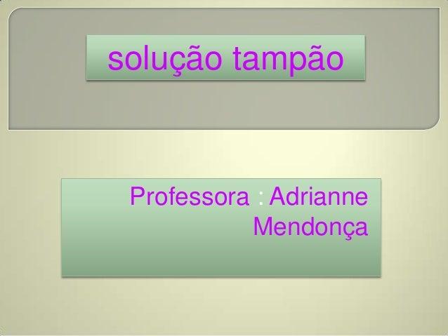 Professora : AdrianneMendonçasolução tampão