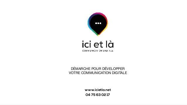 DÉMARCHE POUR DÉVELOPPER VOTRE COMMUNICATION DIGITALE www.icietla.net 04 75 63 02 17
