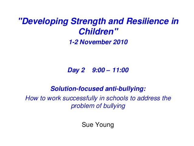 """""""Developing Strength and Resilience in Children"""" 1-2 November 2010 Day 2 9:00 – 11:00 Solution-focused anti-bullying: How ..."""