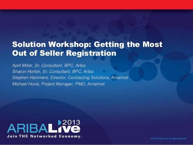 Solution Workshop: Getting the MostOut of Seller RegistrationApril Miller, Sr. Consultant, BPC, AribaSharon Horton, Sr. Co...