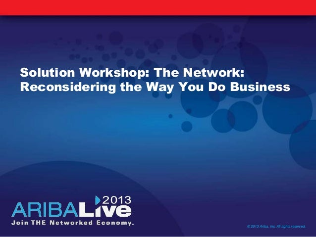 Solution Workshop: The Network:Reconsidering the Way You Do Business© 2013 Ariba, Inc. All rights reserved.