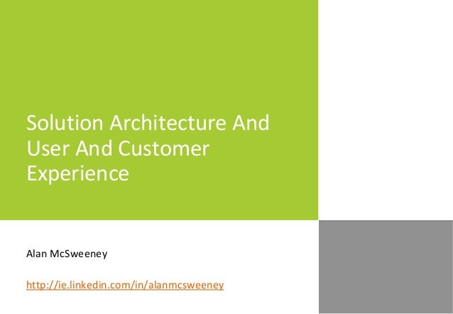 Solution Architecture And User And Customer Experience Alan McSweeney http://ie.linkedin.com/in/alanmcsweeney
