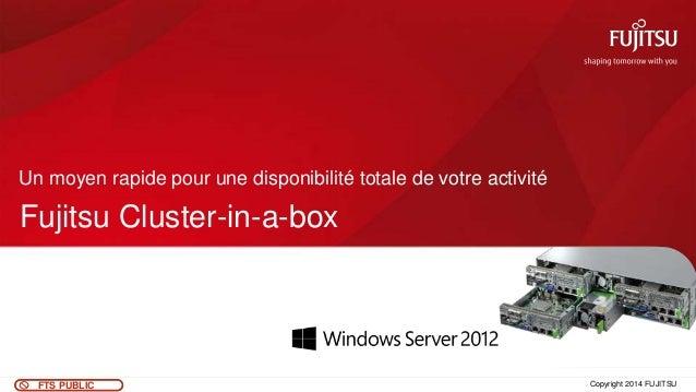 0FTS PUBLIC Fujitsu Cluster-in-a-box Un moyen rapide pour une disponibilité totale de votre activité Copyright 2014 FUJITSU