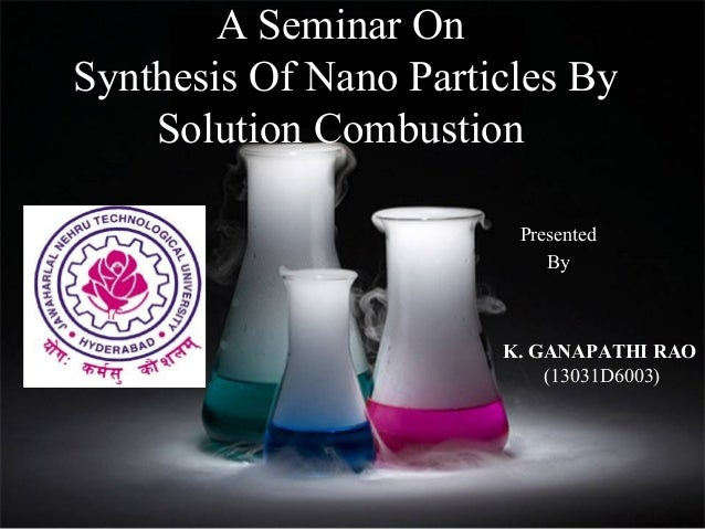 A Seminar On Synthesis Of Nano Particles By Solution Combustion Presented By  K. GANAPATHI RAO (13031D6003)