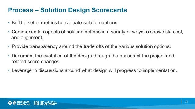 33 Process – Solution Design Scorecards • Build a set of metrics to evaluate solution options. • Communicate aspects of ...