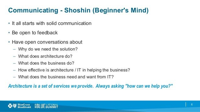 6 Communicating - Shoshin (Beginner's Mind) • It all starts with solid communication • Be open to feedback • Have open ...