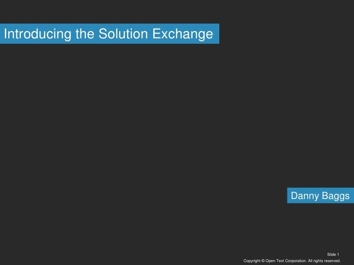 Copyright © Open Text Corporation. All rights reserved.<br />Slide 1<br />Introducing the Solution Exchange<br />Danny Bag...