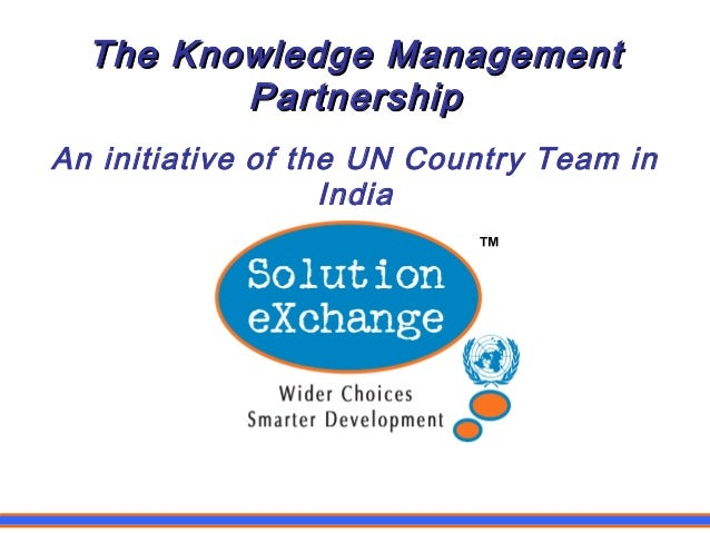 The Knowledge ManagementThe Knowledge Management PartnershipPartnership An initiative of the UN Country Team in India ™