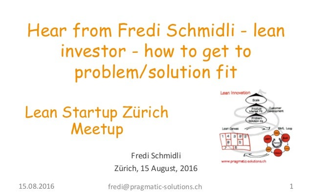 Fredi	   Schmidli Zürich,	   15	   August,	   2016 Hear from Fredi Schmidli - lean investor - how to get to problem/soluti...