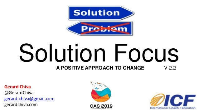 Solution Focus Gerard Chiva @GerardChiva gerard.chiva@gmail.com gerardchiva.com V 2.2A POSITIVE APPROACH TO CHANGE