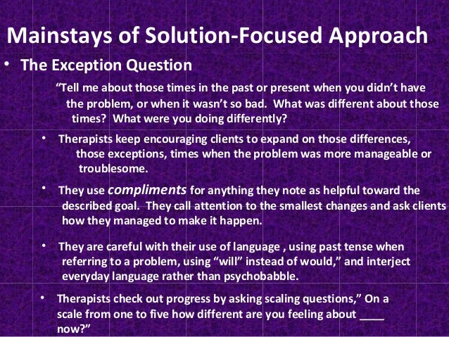 solutions focused therapy discussion essay Solution-focused therapy solution–focused therapy (sft), unlike other forms of therapy argues that a person doesn't have to understand any problem in order to resolve the problem and that the solution isn't necessarily related to the problem.