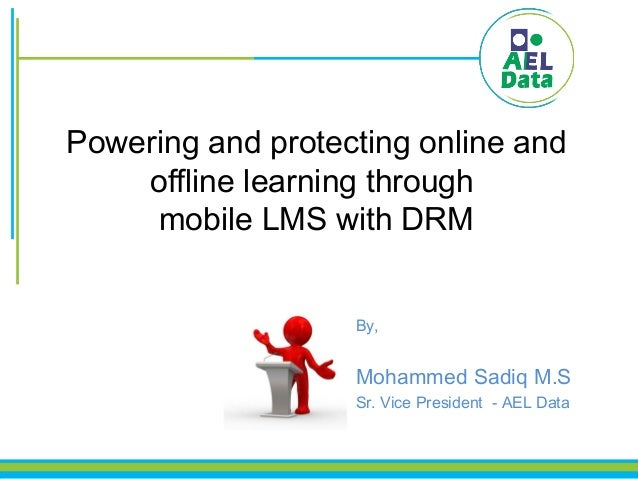 Powering and protecting online and offline learning through mobile LMS with DRM By, Mohammed Sadiq M.S Sr. Vice President ...