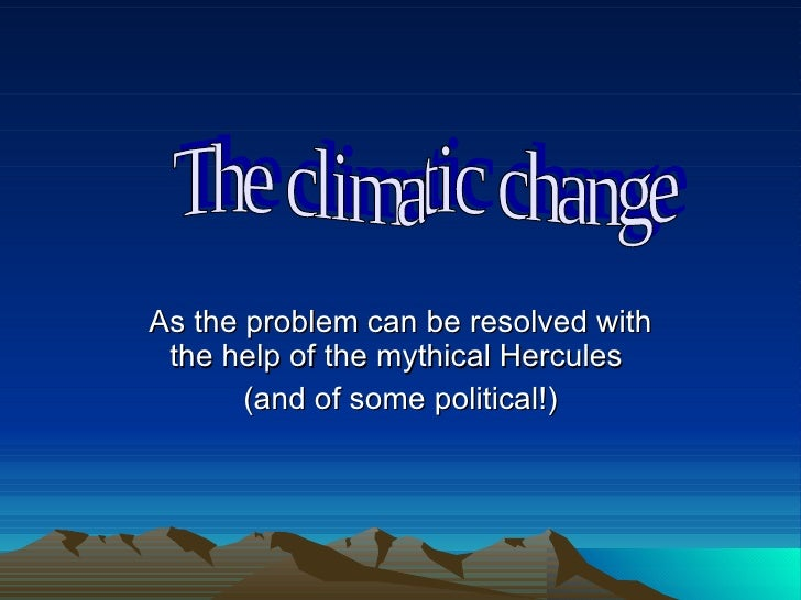 As the problem can be resolved with the help of the mythical Hercules  (and of some political!) The climatic change